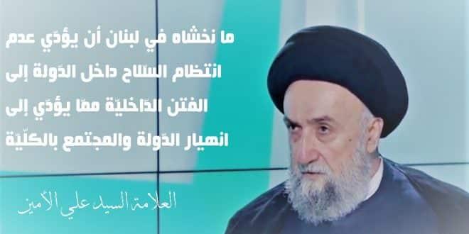 الامين | العلامة الأمين : ما نخشاه في لبنان أن يؤدّي عدم انتظام السّلاح داخل الدّولة إلى الفتن الدّاخليّة ممّا يؤدّي إلى انهيار الدّولة والمجتمع بالكلّيّة